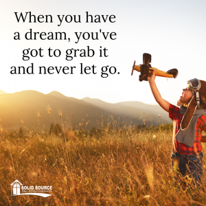 When you have a dream, you've got to grab it and never let it go
